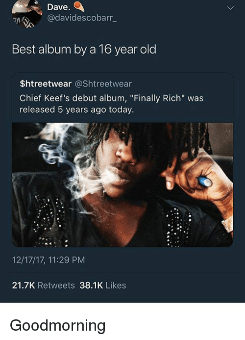 "Best, Today, and Old: Dave  @davidescobarr_  Best album by a To year old  $htreetwear @Shtreetwear  Chief Keef's debut album, ""Finally Rich"" was  released 5 years ago today.  12/17/17, 11:29 PM  21.7K Retweets 38.1K Likes Goodmorning"