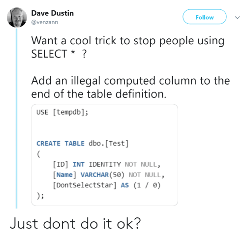 Null: Dave Dustin  Follow  @venzann  Want a cool trick to stop people using  SELECT *?  Add an illegal computed column to the  end of the table definition  USE [tempdb];  CREATE TABLE dbo.[Test]  [ID] INT IDENTITY NOT NULL,  [Name] VARCHAR(50) NOT NULL,  [Dontselectstar] AS (1 / ) Just dont do it ok?