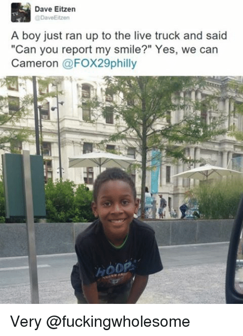 "Dank Memes, Cameron, and Dave: Dave Eitzen  @Dave Eitzen  A boy just ran up to the live truck and said  ""Can you report my smile?"" Yes, we can  Cameron  @FOX29philly Very @fuckingwholesome"