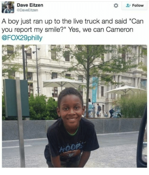 """Memes, Live, and Smile: Dave Eitzen  DaveEitzen  Follow  A boy just ran up to the live truck and said """"Can  you report my smile?"""" Yes, we can Cameron  @FOX29philly"""