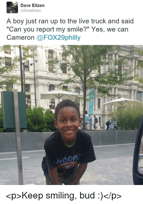 """Live, Smile, and Boy: Dave Eitzen  @DaveEitzen  TV  A boy just ran up to the live truck and said  """"Can you report my smile?"""" Yes, we can  Cameron @FOX29philly <p>Keep smiling, bud :)</p>"""