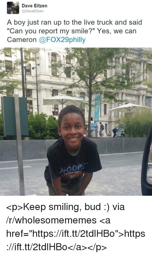 """Live, Smile, and Boy: Dave Eitzen  @DaveEitzen  TV  A boy just ran up to the live truck and said  """"Can you report my smile?"""" Yes, we can  Cameron @FOX29philly <p>Keep smiling, bud :) via /r/wholesomememes <a href=""""https://ift.tt/2tdlHBo"""">https://ift.tt/2tdlHBo</a></p>"""