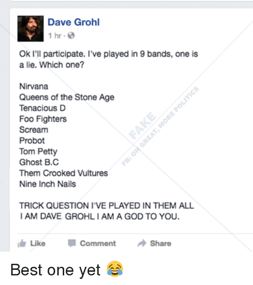 trick questions: Dave Grohl  1 hr.  Ok I'll participate. I've played in 9 bands, one is  a lie. Which one?  Nirvana  Queens of the Stone Age  Tenacious D  Foo Fighters  Scream  Probot  Tom Petty  Ghost B.C  Them Crooked Vultures  Nine Inch Nails  TRICK QUESTION I VE PLAYED IN THEM ALL  I AM DAVE GROHLIAMA GOD TO YOU.  I Like  Comment  Share Best one yet 😂