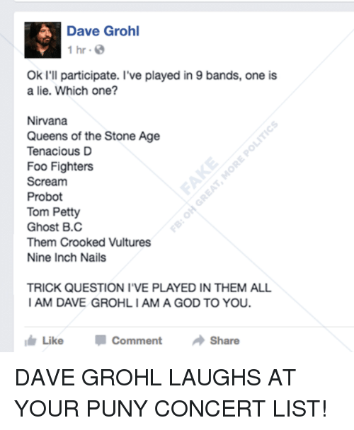 trick questions: Dave Grohl  1 hr.  Ok I'll participate. I've played in 9 bands, one is  a lie. Which one?  Nirvana  Queens of the Stone Age  Tenacious D  Foo Fighters  Scream  Probot  Tom Petty  Ghost B.C  Them Crooked Vultures  Nine Inch Nails  TRICK QUESTION I VE PLAYED IN THEM ALL  I AM DAVE GROHLIAMA GOD TO YOU.  I Like  Comment  Share DAVE GROHL LAUGHS AT YOUR PUNY CONCERT LIST!