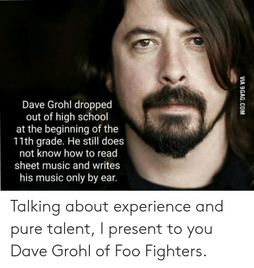 Foo Fighters: Dave Grohl droppec  out of high school  at the beginning of the  11th grade. He still does  not know how to read  sheet music and writes  his music only by ear. Talking about experience and pure talent, I present to you Dave Grohl of Foo Fighters.