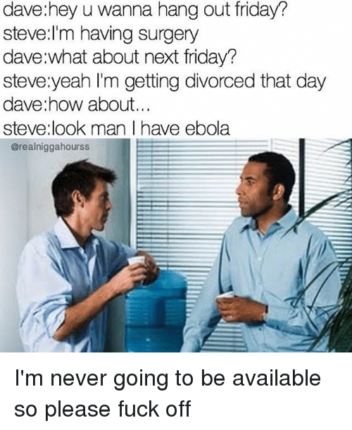 Dank Memes: dave: hey u wanna hang out friday?  Steve: I'm having surgery  dave what about next friday?  steve yeah I'm getting divorced that day  dave how about...  steve look man have ebola  @realniggahourss I'm never going to be available so please fuck off