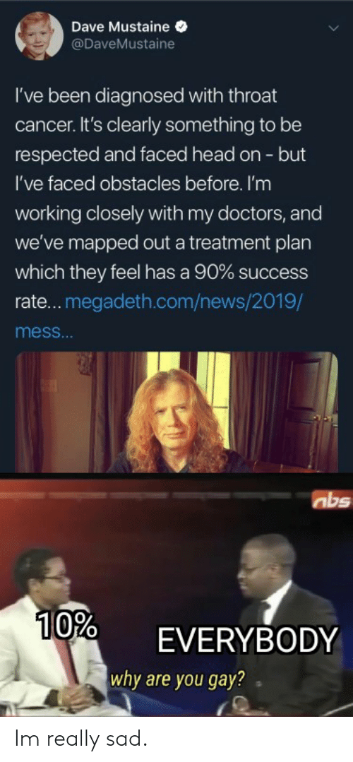 throat cancer: Dave Mustaine  @DaveMustaine  I've been diagnosed with throat  cancer. It's clearly something to be  respected and faced head on - but  I've faced obstacles before. I'm  working closely with my doctors, and  we've mapped out a treatment plan  which they feel has a 90 % success  rate...megadeth.com/news/2019/  mess...  abs  10%  EVERYBODY  why are you gay? Im really sad.