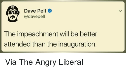 pelle: Dave Pell  adavepell  The impeachment will be better  attended than the inauguration. Via The Angry Liberal