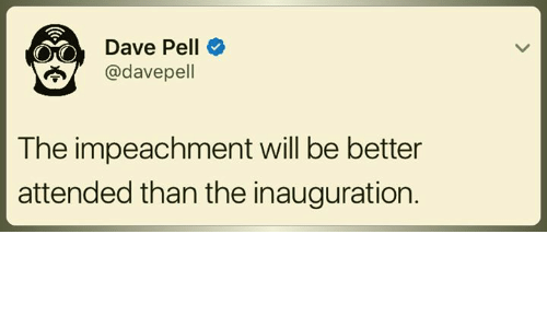 pelle: Dave Pell  adavepell  The impeachment will be better  attended than the inauguration.