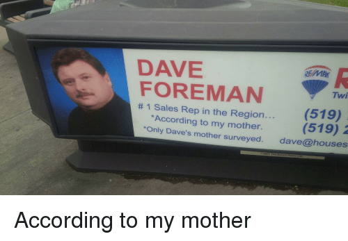 "Funny, According, and Mother: DAVE  RE MAY  FOREMAN  Twi  tt 1 Sales Rep in the Region.  (519)  *According to my mother.  (519)  2  ""Only Dave's mother surveyed  dave houses  2001 The Bench Press Ltd According to my mother"