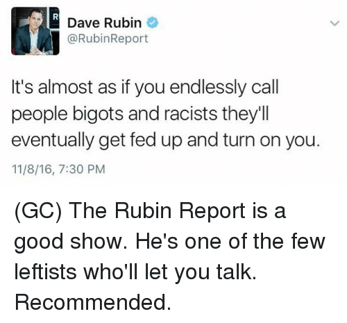 Memes, Ups, and Good: Dave Rubin  @RubinReport  It's almost as if you endlessly call  people bigots and racists they'll  eventually get fed up and turn on you.  11/8/16, 7:30 PM (GC) The Rubin Report is a good show. He's one of the few leftists who'll let you talk. Recommended.