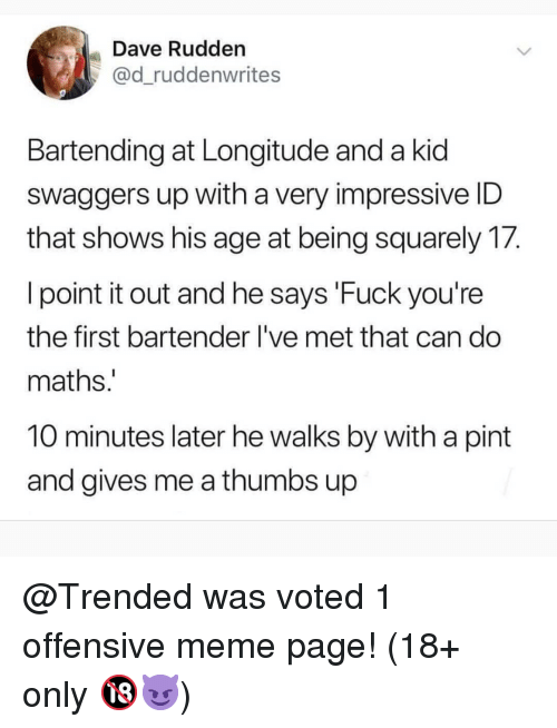 thumbs up: Dave Rudden  @d_ruddenwrites  Bartending at Longitude and a kid  swaggers up with a very impressive ID  that shows his age at being squarely 17.  l point it out and he says 'Fuck you're  the first bartender I've met that can do  maths  10 minutes later he walks by with a pint  and gives me a thumbs up @Trended was voted 1 offensive meme page! (18+ only 🔞😈)
