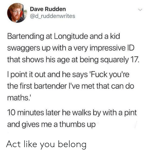 Bartender: Dave Rudden  @d_ruddenwrites  Bartending at Longitude and a kid  Swaggers up with a very impressive ID  that shows his age at being squarely 17.  I point it out and he says 'Fuck you're  the first bartender I've met that can do  maths.  10 minutes later he walks by with a pint  and gives me a thumbs up Act like you belong