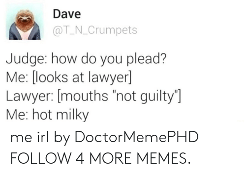 """plead: Dave  @T N_Crumpets  Judge: how do you plead?  Me: [looks at lawyer]  Lawyer: [mouths """"not guilty""""]  Me: hot milky me irl by DoctorMemePHD FOLLOW 4 MORE MEMES."""