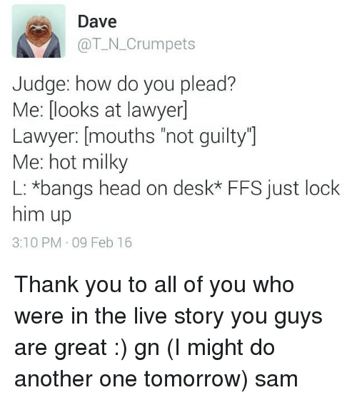 "Another One, Another One, and Lawyer: Dave  @T-N Crumpets  Judge: how do you plead?  Me: looks at lawyerl  Lawyer: mouths ""not guilty  Me: hot milky  L: *bangs head on desk* FFS just look  him up  3:10 PM 09 Feb 16 Thank you to all of you who were in the live story you guys are great :) gn (I might do another one tomorrow) ≪sam≫"