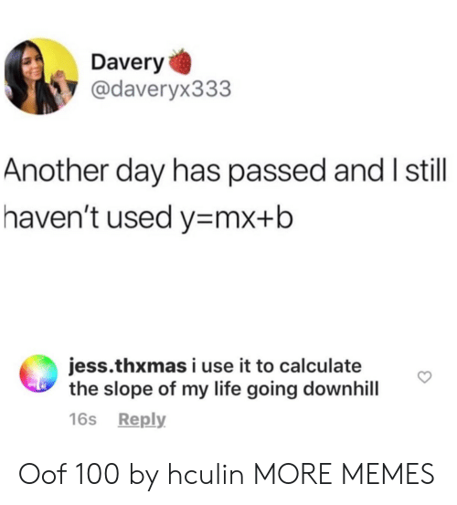jess: Davery  @daveryx333  Another day has passed and I still  haven't used y mx+b  jess.thxmas i use it to calculate  the slope of my life going downhill  16s Reply Oof 100 by hculin MORE MEMES