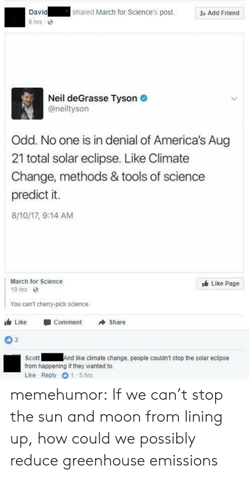 in denial: David  6 hrs  shared March for Science's post.  Add Friend  Neil deGrasse Tyson  @neiltyson  Odd. No one is in denial of America's Aug  21 total solar eclipse. Like Climate  Change, methods & tools of science  predict it.  8/10/17, 9:14 AM  March for Science  19 hrs  Like Page  You can't cherry-pick science.  1 Like -Comment →Share  03  Scott  from happening if they wanted to.  Like Reply 1-5 hrs  And like climate change, people couldn't stop the solar eclipse memehumor:  If we can't stop the sun and moon from lining up, how could we possibly reduce greenhouse emissions