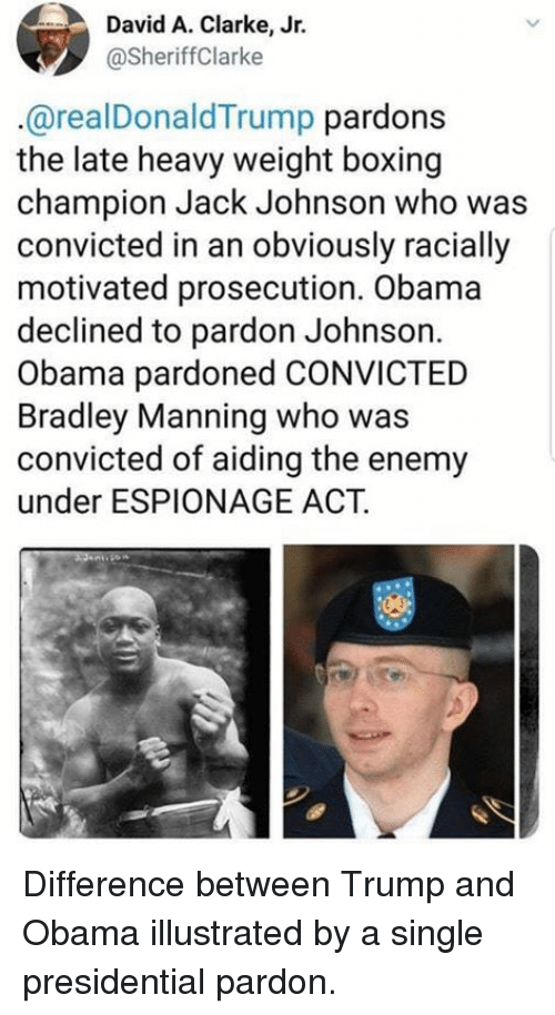 Boxing, Memes, and Obama: David A. Clarke, Jr.  @SheriffClarke  @realDonaldTrump pardons  the late heavy weight boxing  champion Jack Johnson who was  convicted in an obviously racially  motivated prosecution. Obama  declined to pardon Johnson.  Obama pardoned CONVICTED  Bradley Manning who was  convicted of aiding the enemy  under ESPIONAGE ACT. Difference between Trump and Obama illustrated by a single presidential pardon.