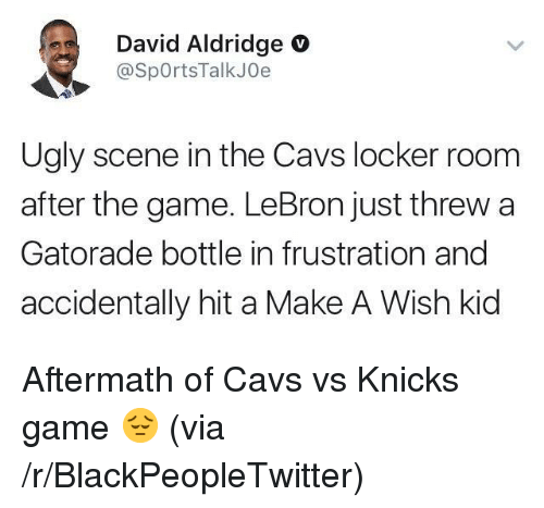 cavs vs: David Aldridge O  @SpOrtsTalkJOe  Ugly scene in the Cavs locker room  after the game. LeBron just threw a  Gatorade bottle in frustration and  accidentally hit a Make A Wish kid <p>Aftermath of Cavs vs Knicks game 😔 (via /r/BlackPeopleTwitter)</p>