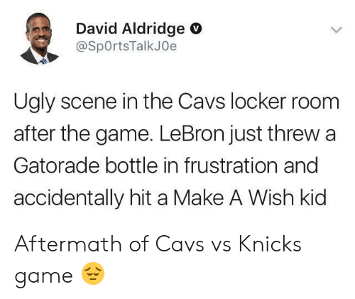 cavs vs: David Aldridge O  @SpOrtsTalkJOe  Ugly scene in the Cavs locker room  after the game. LeBron just threw a  Gatorade bottle in frustration and  accidentally hit a Make A Wish kid Aftermath of Cavs vs Knicks game 😔