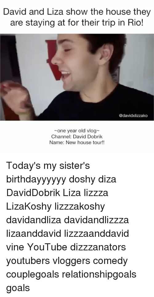 Goals, Memes, and Vine: David and Liza show the house they  are staying at for their trip in Rio!  @davidxlizzako  one year old vlog-  Channel: David Dobrik  Name: New house tour!! Today's my sister's birthdayyyyyy doshy diza DavidDobrik Liza lizzza LizaKoshy lizzzakoshy davidandliza davidandlizzza lizaanddavid lizzzaanddavid vine YouTube dizzzanators youtubers vloggers comedy couplegoals relationshipgoals goals