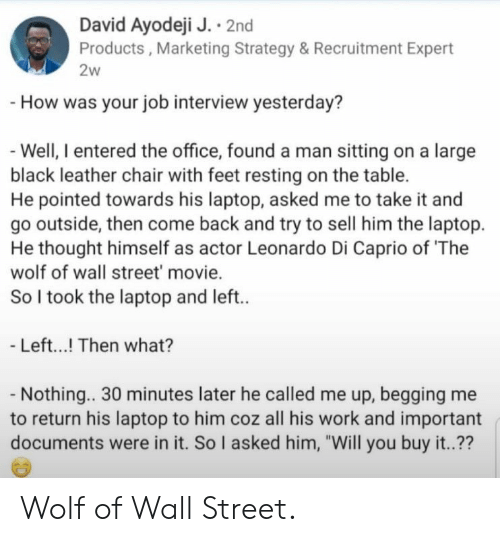"strategy: David Ayodeji J. 2nd  Products, Marketing Strategy & Recruitment Expert  2w  -How was your job interview yesterday?  -Well, I entered the office, found a man sitting on a large  black leather chair with feet resting on the table.  He pointed towards his laptop, asked me to take it and  go outside, then come back and try to sell him the laptop  He thought himself as actor Leonardo Di Caprio of 'The  wolf of wall street' movie.  So I took the laptop and left..  - Left...! Then what?  - Nothing.. 30 minutes later he called me up, begging me  his laptop to him coz all his work and important  documents were in it. So I asked him, ""Will you buy it..?? Wolf of Wall Street."