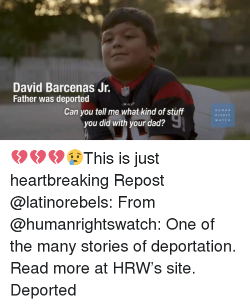 Dad, Memes, and Stuff: David Barcenas Jr.  Father was deported  Can you tell me what kind of stuff  you did with your dad?  UMAN  WATC 💔💔💔😢This is just heartbreaking Repost @latinorebels: From @humanrightswatch: One of the many stories of deportation. Read more at HRW's site. Deported