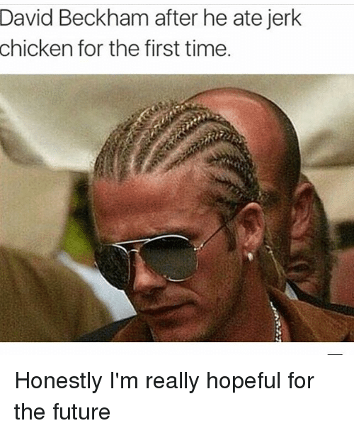David Beckham, Chicken, and Trendy: David Beckham after he ate jerk  chicken for the first time. Honestly I'm really hopeful for the future