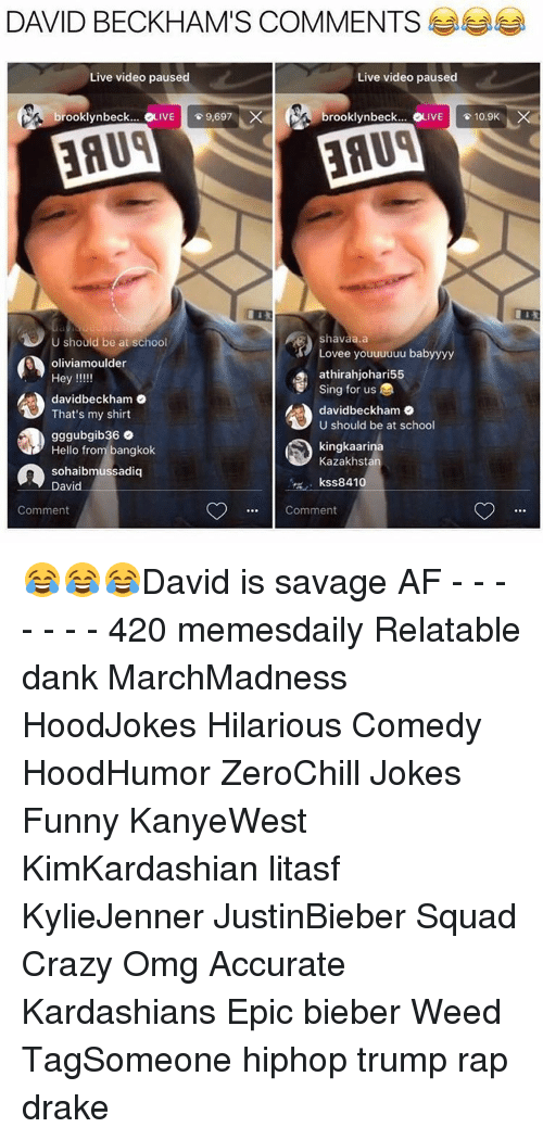 David Beckham, Memes, and Savage Af: DAVID BECKHAM'S COMMENTS  Live video paused  Live video paused  brooklynbeck... IVE  9,697  X  brooklynbeck... VE  10.9K  Shavaa.a  should be at school  Lovee youuuuuu babyyyy  oliviamoulder  athirahjohari55  Hey  E Sing for us  davidbeckham o  davidbeckham o  That's my shirt  U should be at school  gggubgib36 o.  kingkaarina  Hello from bangkok  Kazakhsta  n David  sohaibmussadiq  kss8 410  Comment  Comment 😂😂😂David is savage AF - - - - - - - 420 memesdaily Relatable dank MarchMadness HoodJokes Hilarious Comedy HoodHumor ZeroChill Jokes Funny KanyeWest KimKardashian litasf KylieJenner JustinBieber Squad Crazy Omg Accurate Kardashians Epic bieber Weed TagSomeone hiphop trump rap drake
