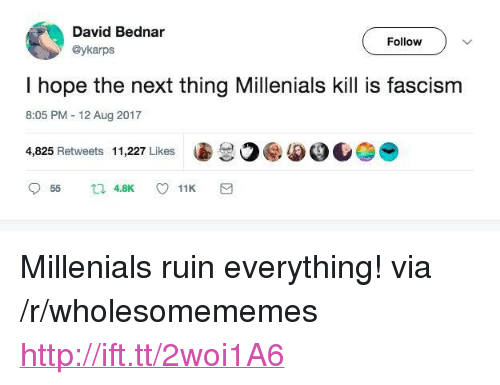 "Http, Fascism, and Hope: David Bednar  @ykarps  Follow  I hope the next thing Millenials kill is fascism  8:05 PM 12 Aug 2017  4,825 Retweets  11,227 Likes  圖30ee0.参 <p>Millenials ruin everything! via /r/wholesomememes <a href=""http://ift.tt/2woi1A6"">http://ift.tt/2woi1A6</a></p>"
