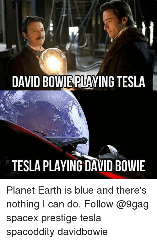 9gag, David Bowie, and Memes: DAVID BOWIEPLAYING TESLA  TESLA PLAYING DAVID BOWIE Planet Earth is blue and there's nothing I can do. Follow @9gag spacex prestige tesla spacoddity davidbowie