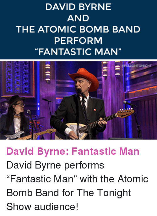 """David Byrne: DAVID BYRNE  AND  THE ATOMIC BOMB BAND  PERFORM  FANTASTIC MAN  rP <p><a href=""""http://www.nbc.com/the-tonight-show/segments/5036"""" target=""""_blank""""><strong>David Byrne: Fantastic Man</strong></a></p> <p>David Byrne performs &ldquo;Fantastic Man&rdquo; with the Atomic Bomb Band for The Tonight Show audience!</p>"""