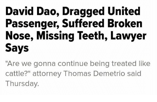 "Lawyer, Memes, and United: David Dao, Dragged United  Passenger, Suffered Broken  Nose, Missing Teeth, Lawyer  Says  ""Are we gonna continue being treated like  cattle attorney Thomas Demetrio said  Thursday."