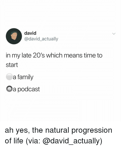 Family, Life, and Time: david  @david_actually  in my late 20's which means time to  start  a family  Oa podcast ah yes, the natural progression of life (via: @david_actually)