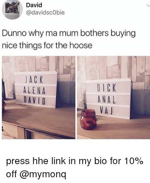Dunnoe: David  @davidscObie  Dunno why ma mum bothers buying  nice things for the hoose  JA C K  ALENA  DAVID  DICK  ANAL  VA J press hhe link in my bio for 10% off @mymonq