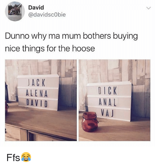 Anal, British, and Nice: David  @davidscObie  Dunno why ma mum bothers buying  nice things for the hoose  JAC K  ALENA  DAVID  O ICK  ANAL  VAJ Ffs😂