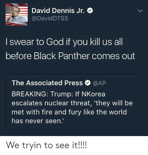 Escalates: -David Dennis Jr.  @DavidDTSS  I swear to God if you kill us all  before Black Panther comes out  The Associated Press@AP  BREAKING: Trump: If NKorea  escalates nuclear threat, 'they will be  met with fire and fury like the world  has never seen. We tryin to see it!!!!