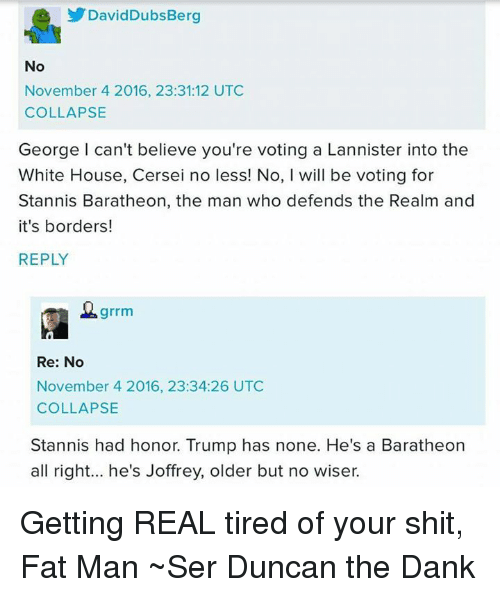 Memes, White House, and House: David Dubs Berg  No  November 4 2016, 23:31:12 UTC  COLLAPSE  George can't believe you're voting a Lannister into the  White House, Cersei no less! No, l will be voting for  Stannis Baratheon, the man who defends the Realm and  it's borders!  REPLY  grrm  Re: No  November 4 2016, 23:34:26 UTC  COLLAPSE  Stannis had honor. Trump has none. He's a Baratheon  all right... he's Joffrey, older but no wiser. Getting REAL tired of your shit, Fat Man ~Ser Duncan the Dank