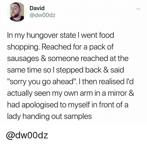 """Food, Shopping, and Sorry: David  @dw00dz  In my hungover state l went food  shopping. Reached for a pack of  sausages & someone reached at the  same time so l stepped back & said  """"sorry you go ahead"""". I then realised l'd  actually seen my own arm in a mirror &  had apologised to myself in front of a  lady handing out samples @dw00dz"""