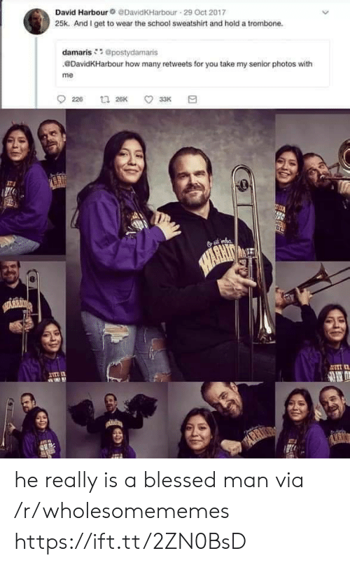 arr: David Harbour@DavidKHarbour 29 Oct 2017  25k. And I get to wear the school sweatshirt and hold a trombone.  damaris @postydamaris  DavidKHarbour how many retweets for you take my senior photos with  me  226  t 26K  33K  HARHIN  SARRI  I  ASTI  mn  ARR  ARIO he really is a blessed man via /r/wholesomememes https://ift.tt/2ZN0BsD