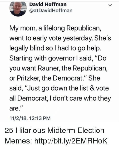 "Election Memes: David Hoffman  @atDavidHoffman  My mom, a lifelong Republican,  went to early vote yesterday. She's  legally blind so I had to go help  Starting with governor l said, ""Do  you want Rauner, the Republican,  or Pritzker, the Democrat."" She  said, ""Just go down the list & vote  all Democrat, I don't care who they  are,""  11/2/18, 12:13 PM 25 Hilarious Midterm Election Memes: http://bit.ly/2EMRHoK"