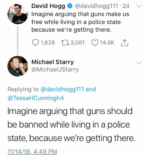 hogg: David Hogg @davidhogg111 2d  Imagine arguing that guns make us  free while living in a police state  because we're getting there.  1,628 103,061 14.6K  Michael Starry  @MichaelJStarry  Replying to @davidhogg111 and  @TessaHCunningh4  Imagine arguing that guns should  be banned while living in a police  state, because we're getting there.  11/14/18,4:49 PM