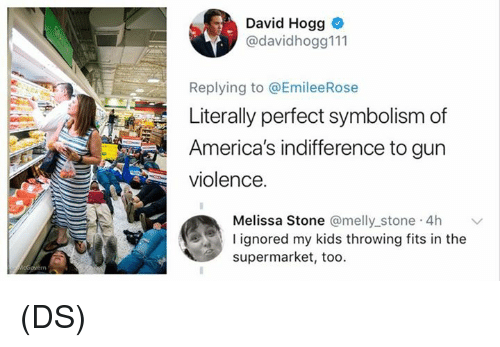 symbolism: David Hogg  @davidhogg111  Replying to @EmileeRose  Literally perfect symbolism of  America's indifference to gun  violence.  a Stone @melly stone 4h  Meliss  l ignored my kids throwing fits in the  supermarket, too. (DS)