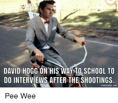 School, Wee, and Im Going to Hell for This: DAVID HOGG ON HIS WAYSIO SCHOOL TO  DO INTERVIEWS, AFTER THE SHOOTINGS  mematic.net Pee Wee