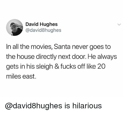 Movies, House, and Santa: David Hughes  @david8hughes  In all the movies, Santa never goes to  the house directly next door. He always  gets in his sleigh & fucks off like 20  miles east. @david8hughes is hilarious
