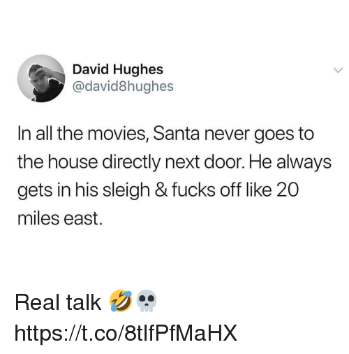 Movies, House, and Santa: David Hughes  @david8hughes  In all the movies, Santa never goes to  the house directly next door. He always  gets in his sleigh & fucks off like 20  miles east. Real talk 🤣💀 https://t.co/8tlfPfMaHX
