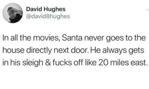 east: David Hughes  @david8hughes  In all the movies, Santa never goes to the  house directly next door. He always gets  in his sleigh & fucks off like 20 miles east.