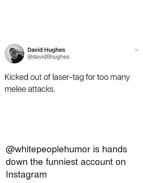 Instagram, Memes, and 🤖: David Hughes  @david8hughes  Kicked out of laser-tag for too many  melee attacks. @whitepeoplehumor is hands down the funniest account on Instagram