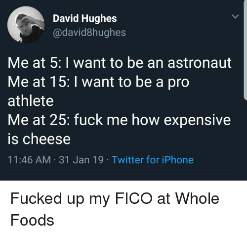 whole foods: David Hughes  @david8hughes  Me at 5: I want to be an astronaut  Me at 15:I want to be a pro  athlete  Me at 25: fuck me how expensive  is cheese  11:46 AM-31 Jan 19 Twitter for iPhone Fucked up my FICO at Whole Foods