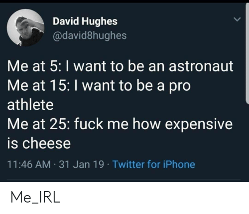 Iphone, Twitter, and Pro: David Hughes  @david8hughes  Me at 5: I want to be an astronaut  Me at 15: I want to be a pro  athlete  Me at 25: fuck me how expensive  is cheese  11:46 AM 31 Jan 19 Twitter for iPhone Me_IRL